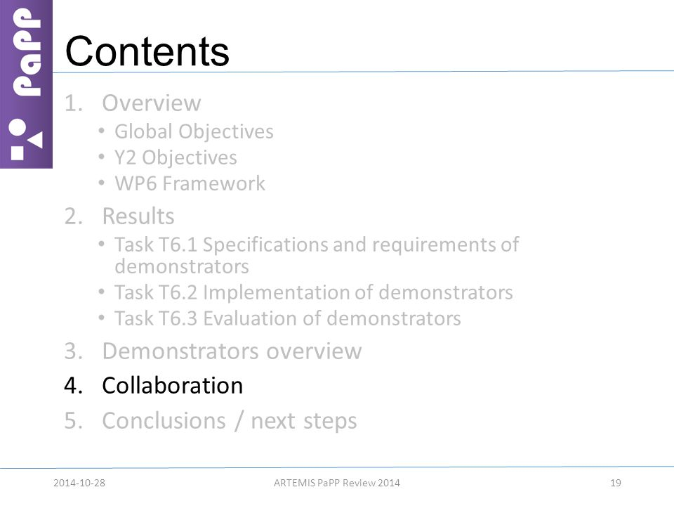 Contents 1.Overview Global Objectives Y2 Objectives WP6 Framework 2.Results Task T6.1 Specifications and requirements of demonstrators Task T6.2 Implementation of demonstrators Task T6.3 Evaluation of demonstrators 3.Demonstrators overview 4.Collaboration 5.Conclusions / next steps 192014-10-28ARTEMIS PaPP Review 2014