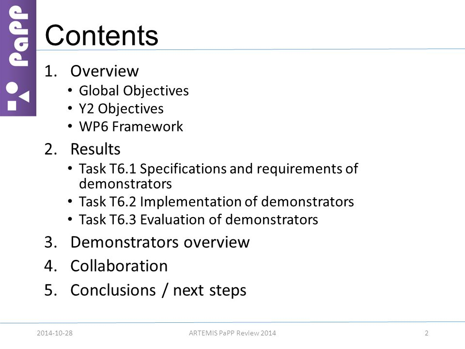 Contents 1.Overview Global Objectives Y2 Objectives WP6 Framework 2.Results Task T6.1 Specifications and requirements of demonstrators Task T6.2 Implementation of demonstrators Task T6.3 Evaluation of demonstrators 3.Demonstrators overview 4.Collaboration 5.Conclusions / next steps 22014-10-28ARTEMIS PaPP Review 2014