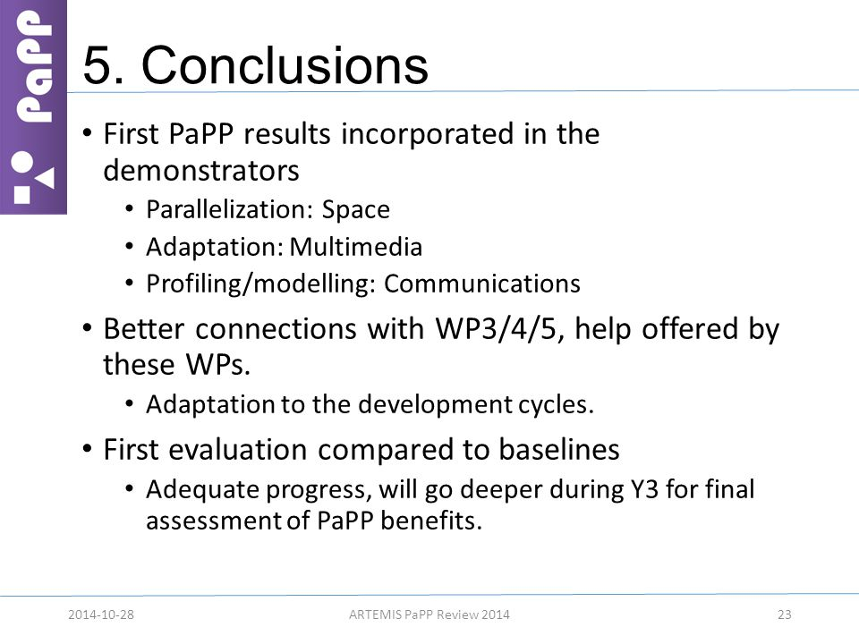 5. Conclusions First PaPP results incorporated in the demonstrators Parallelization: Space Adaptation: Multimedia Profiling/modelling: Communications