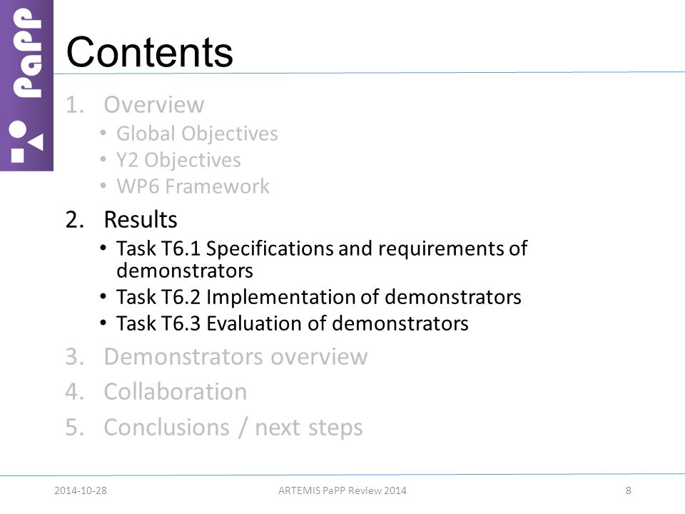 Contents 1.Overview Global Objectives Y2 Objectives WP6 Framework 2.Results Task T6.1 Specifications and requirements of demonstrators Task T6.2 Implementation of demonstrators Task T6.3 Evaluation of demonstrators 3.Demonstrators overview 4.Collaboration 5.Conclusions / next steps 82014-10-28ARTEMIS PaPP Review 2014