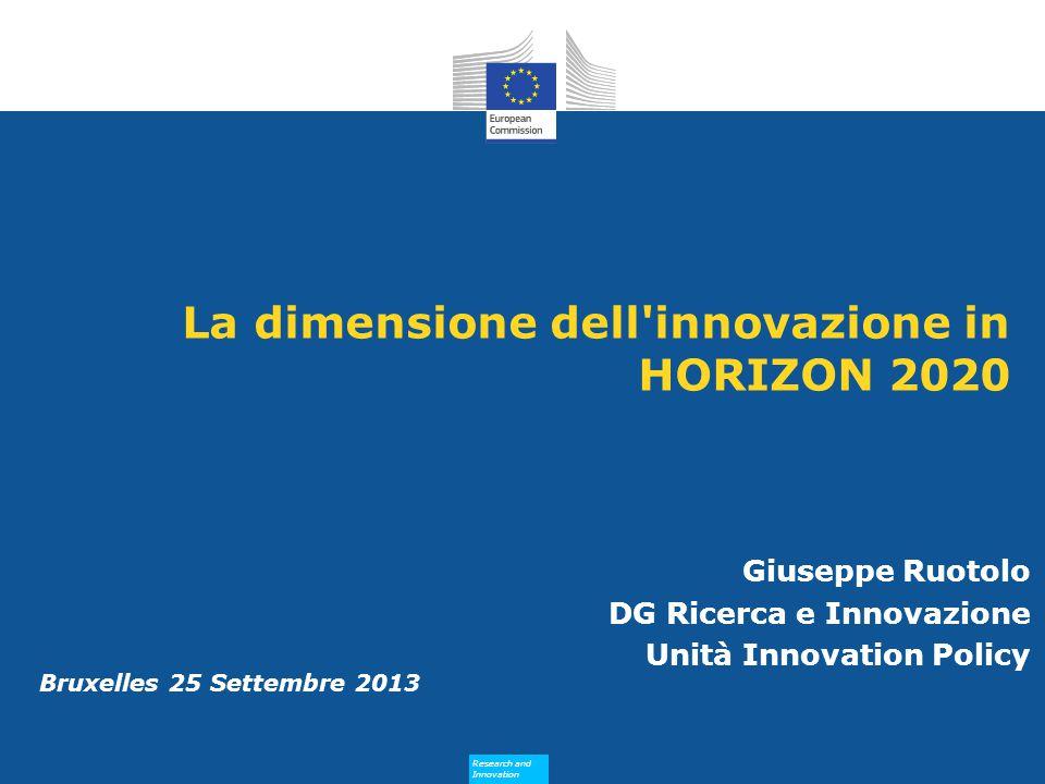 Research and Innovation Research and Innovation Bruxelles 25 Settembre 2013 La dimensione dell innovazione in HORIZON 2020 Giuseppe Ruotolo DG Ricerca e Innovazione Unità Innovation Policy