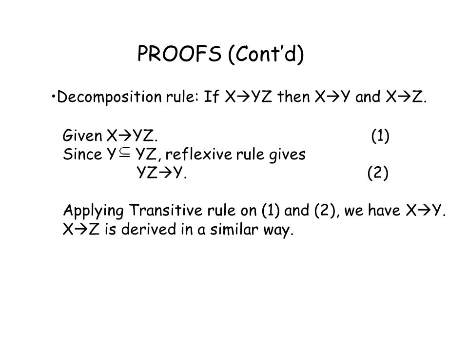 PROOFS (Cont'd) Decomposition rule: If X  YZ then X  Y and X  Z. Given X  YZ. (1) Since Y YZ, reflexive rule gives YZ  Y. (2) Applying Transitive