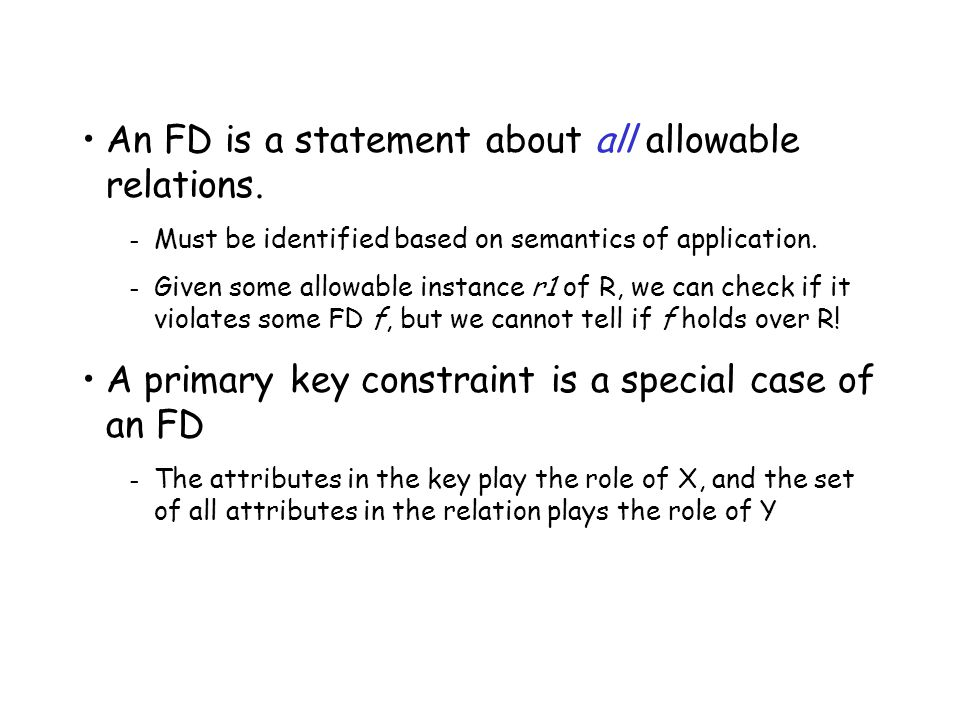 An FD is a statement about all allowable relations. – Must be identified based on semantics of application. – Given some allowable instance r1 of R, w