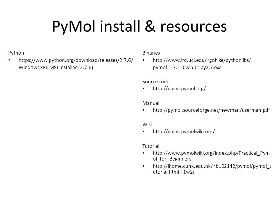 PyMol install & resources Binaries http://www.lfd.uci.edu/~gohlke/pythonlibs/ pymol ‑ 1.7.1.0.win32 ‑ py2.7.exe Source code http://www.pymol.org/ Manu
