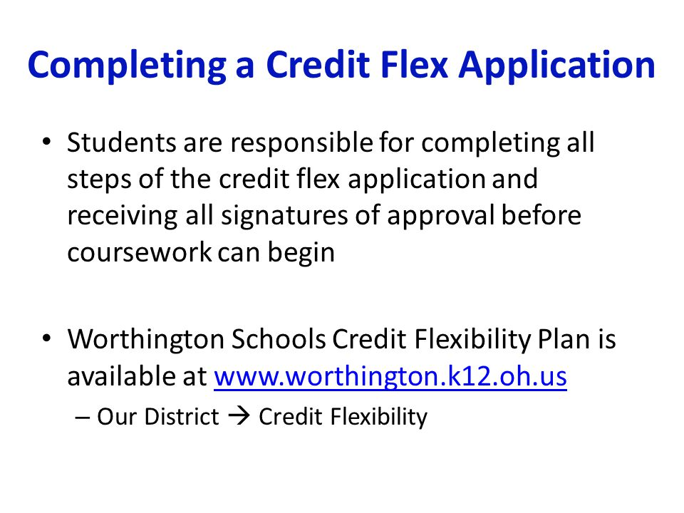 Completing a Credit Flex Application Students are responsible for completing all steps of the credit flex application and receiving all signatures of approval before coursework can begin Worthington Schools Credit Flexibility Plan is available at www.worthington.k12.oh.uswww.worthington.k12.oh.us – Our District  Credit Flexibility
