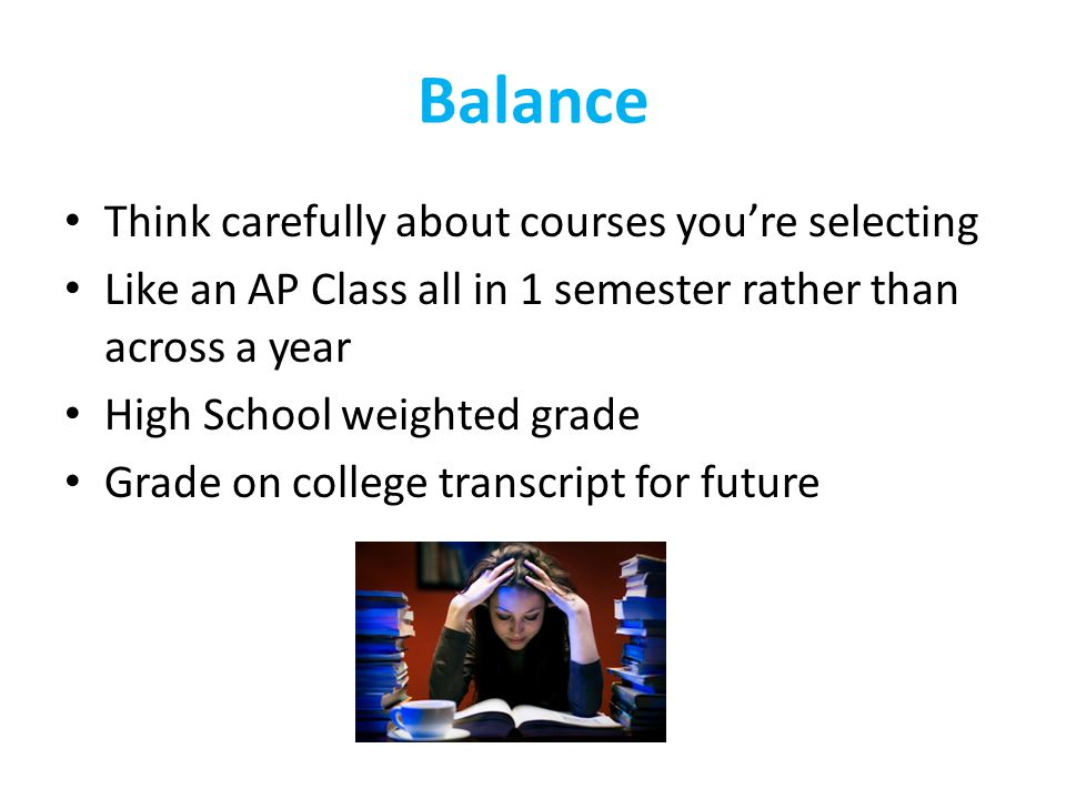 Balance Think carefully about courses you're selecting Like an AP Class all in 1 semester rather than across a year High School weighted grade Grade o