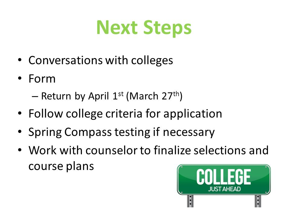 Next Steps Conversations with colleges Form – Return by April 1 st (March 27 th ) Follow college criteria for application Spring Compass testing if ne