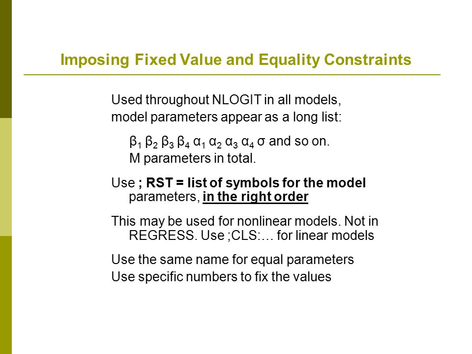Imposing Fixed Value and Equality Constraints Used throughout NLOGIT in all models, model parameters appear as a long list: β 1 β 2 β 3 β 4 α 1 α 2 α