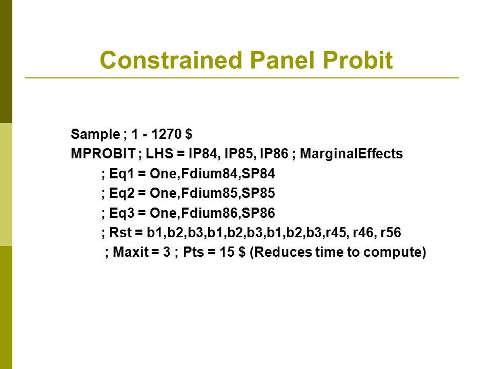 Constrained Panel Probit Sample ; 1 - 1270 $ MPROBIT ; LHS = IP84, IP85, IP86 ; MarginalEffects ; Eq1 = One,Fdium84,SP84 ; Eq2 = One,Fdium85,SP85 ; Eq