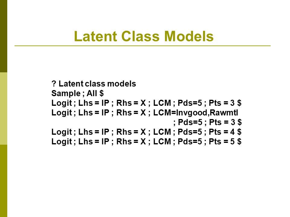 Latent Class Models ? Latent class models Sample ; All $ Logit ; Lhs = IP ; Rhs = X ; LCM ; Pds=5 ; Pts = 3 $ Logit ; Lhs = IP ; Rhs = X ; LCM=Invgood