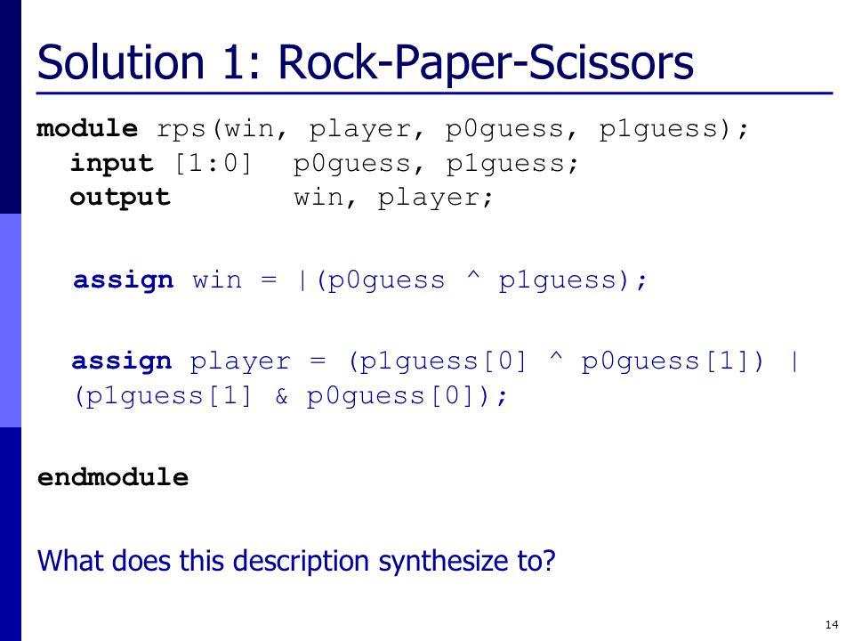 Solution 1: Rock-Paper-Scissors module rps(win, player, p0guess, p1guess); input [1:0] p0guess, p1guess; output win, player; assign win = |(p0guess ^