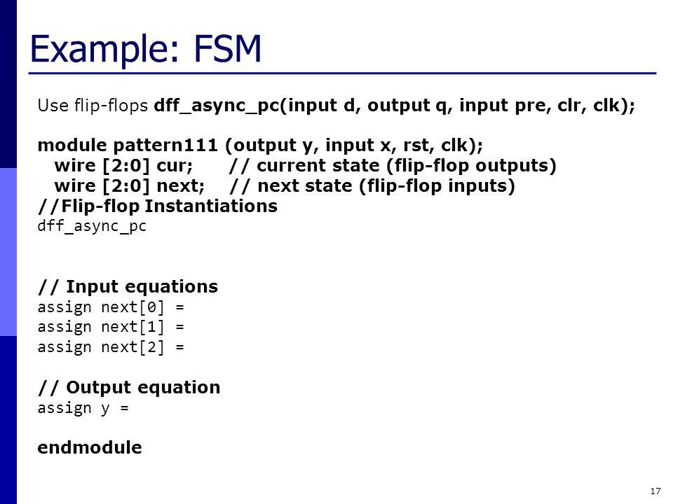 Example: FSM 17 Use flip-flops dff_async_pc(input d, output q, input pre, clr, clk); module pattern111 (output y, input x, rst, clk); wire [2:0] cur;