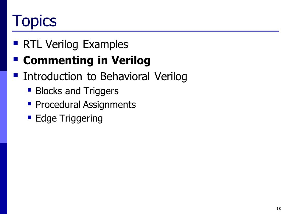 Topics  RTL Verilog Examples  Commenting in Verilog  Introduction to Behavioral Verilog  Blocks and Triggers  Procedural Assignments  Edge Trigg