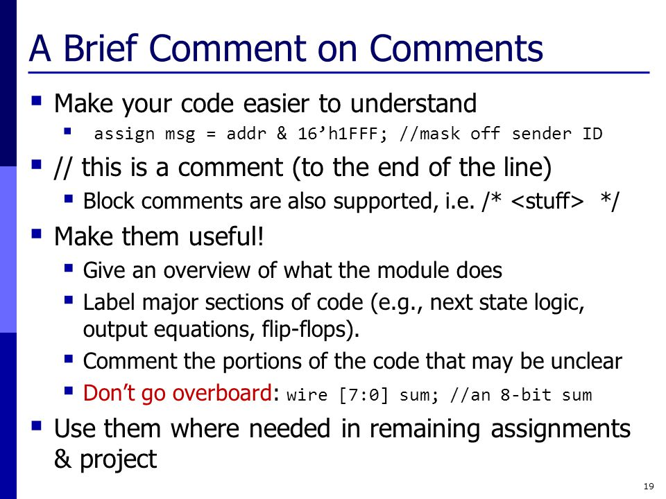 A Brief Comment on Comments  Make your code easier to understand  assign msg = addr & 16'h1FFF; //mask off sender ID  // this is a comment (to the