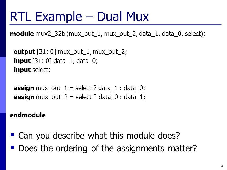 RTL Example – Dual Mux module mux2_32b (mux_out_1, mux_out_2, data_1, data_0, select); output [31: 0] mux_out_1, mux_out_2; input [31: 0] data_1, data