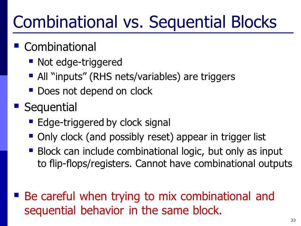 """Combinational vs. Sequential Blocks  Combinational  Not edge-triggered  All """"inputs"""" (RHS nets/variables) are triggers  Does not depend on clock """