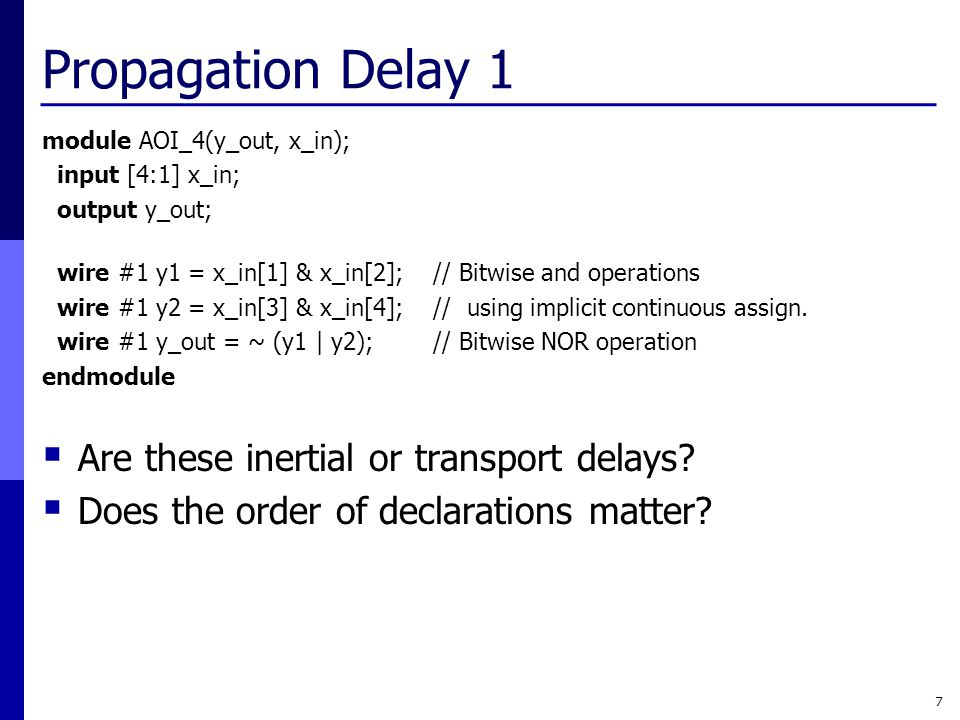 Propagation Delay 1 module AOI_4(y_out, x_in); input [4:1] x_in; output y_out; wire #1 y1 = x_in[1] & x_in[2]; // Bitwise and operations wire #1 y2 =
