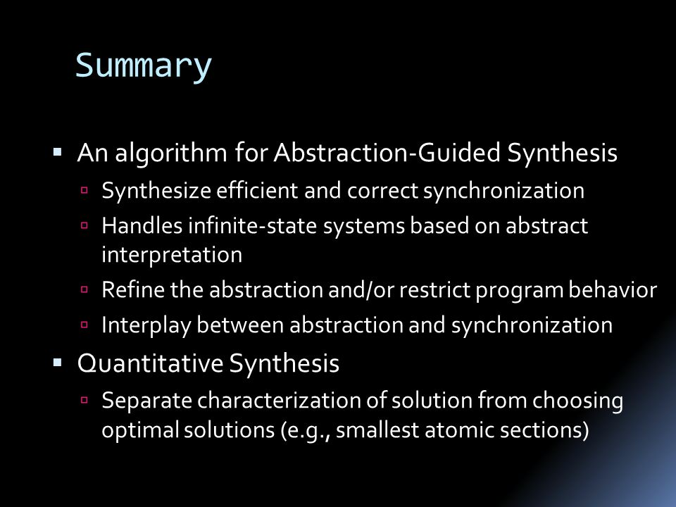 Summary  An algorithm for Abstraction-Guided Synthesis  Synthesize efficient and correct synchronization  Handles infinite-state systems based on abstract interpretation  Refine the abstraction and/or restrict program behavior  Interplay between abstraction and synchronization  Quantitative Synthesis  Separate characterization of solution from choosing optimal solutions (e.g., smallest atomic sections)