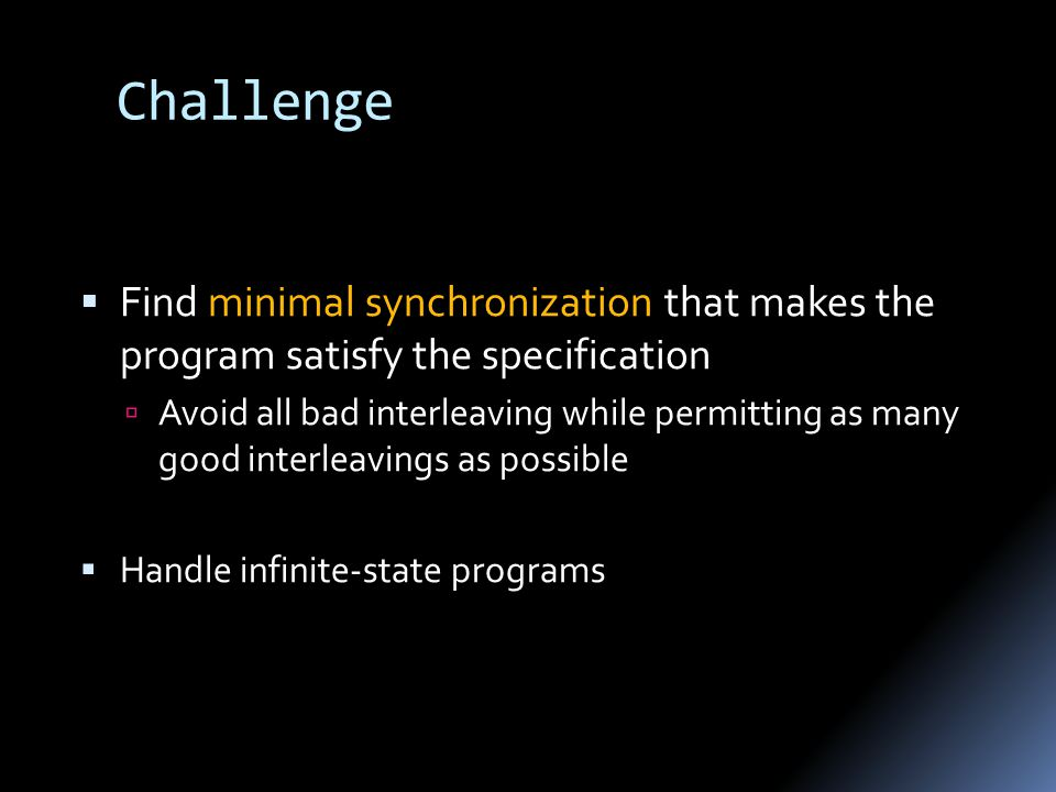 Challenge  Find minimal synchronization that makes the program satisfy the specification  Avoid all bad interleaving while permitting as many good interleavings as possible  Handle infinite-state programs