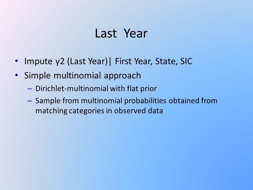 Last Year Impute y2 (Last Year)| First Year, State, SIC Simple multinomial approach – Dirichlet-multinomial with flat prior – Sample from multinomial probabilities obtained from matching categories in observed data