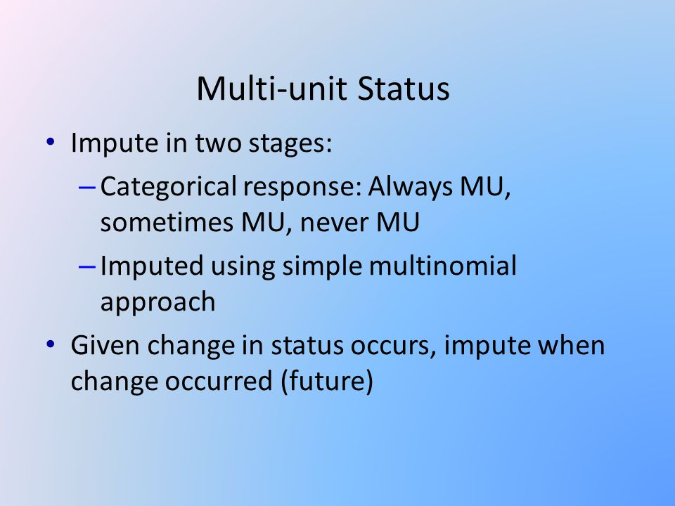 Multi-unit Status Impute in two stages: – Categorical response: Always MU, sometimes MU, never MU – Imputed using simple multinomial approach Given change in status occurs, impute when change occurred (future)