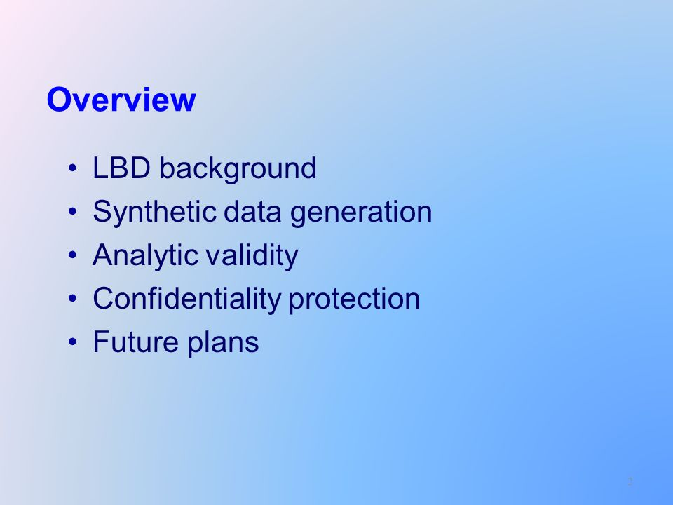 2 Overview LBD background Synthetic data generation Analytic validity Confidentiality protection Future plans