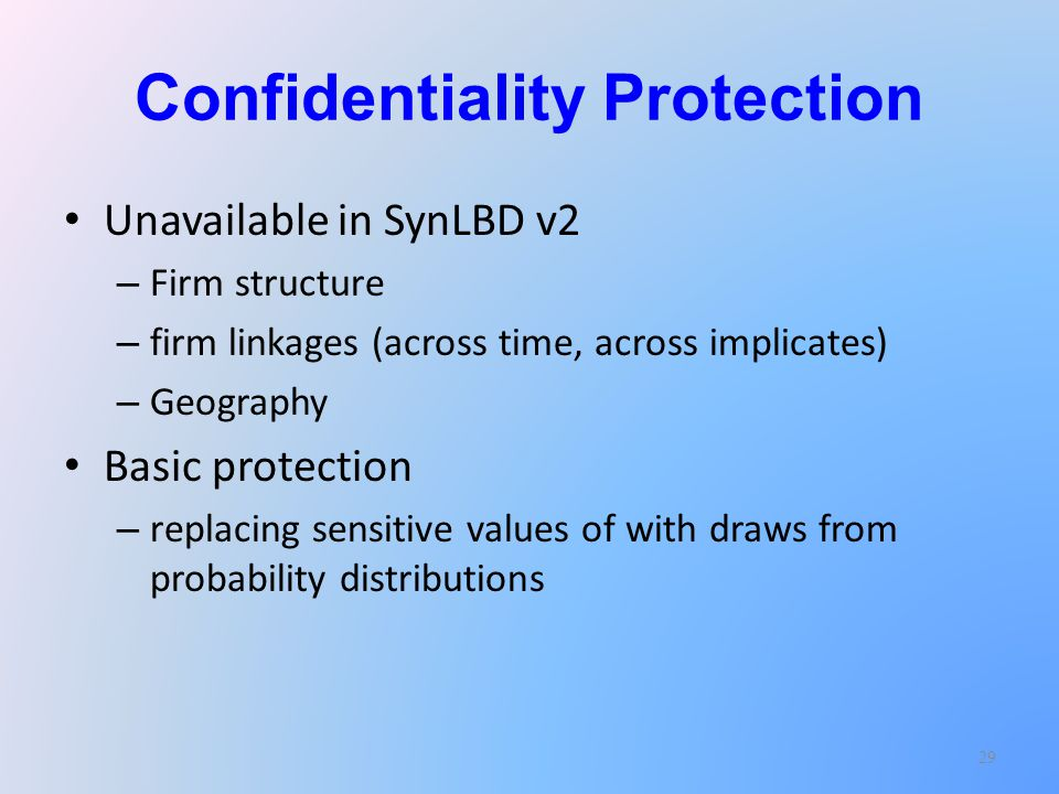 Confidentiality Protection Unavailable in SynLBD v2 – Firm structure – firm linkages (across time, across implicates) – Geography Basic protection – replacing sensitive values of with draws from probability distributions 29