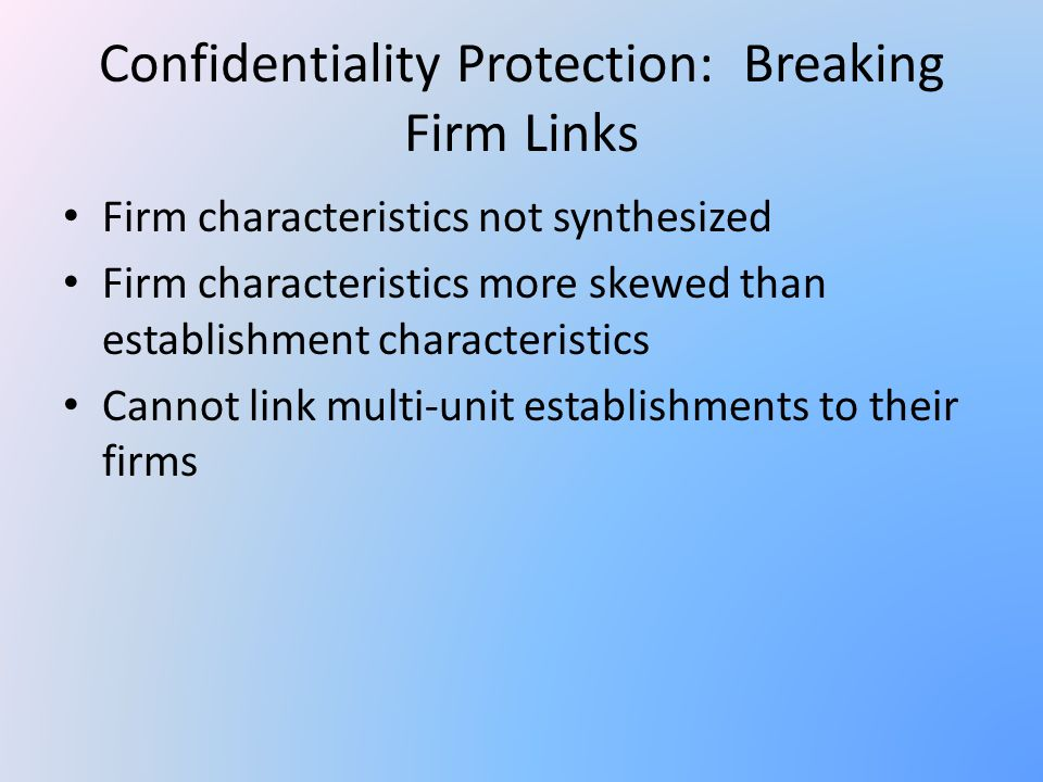 Confidentiality Protection: Breaking Firm Links Firm characteristics not synthesized Firm characteristics more skewed than establishment characteristics Cannot link multi-unit establishments to their firms