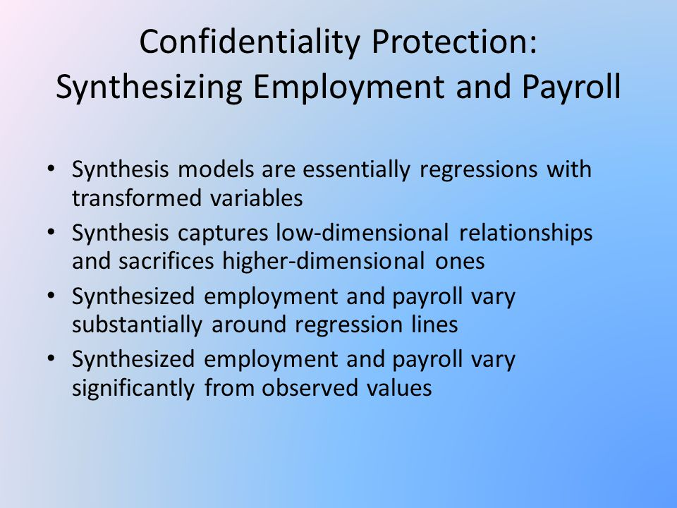 Confidentiality Protection: Synthesizing Employment and Payroll Synthesis models are essentially regressions with transformed variables Synthesis captures low-dimensional relationships and sacrifices higher-dimensional ones Synthesized employment and payroll vary substantially around regression lines Synthesized employment and payroll vary significantly from observed values
