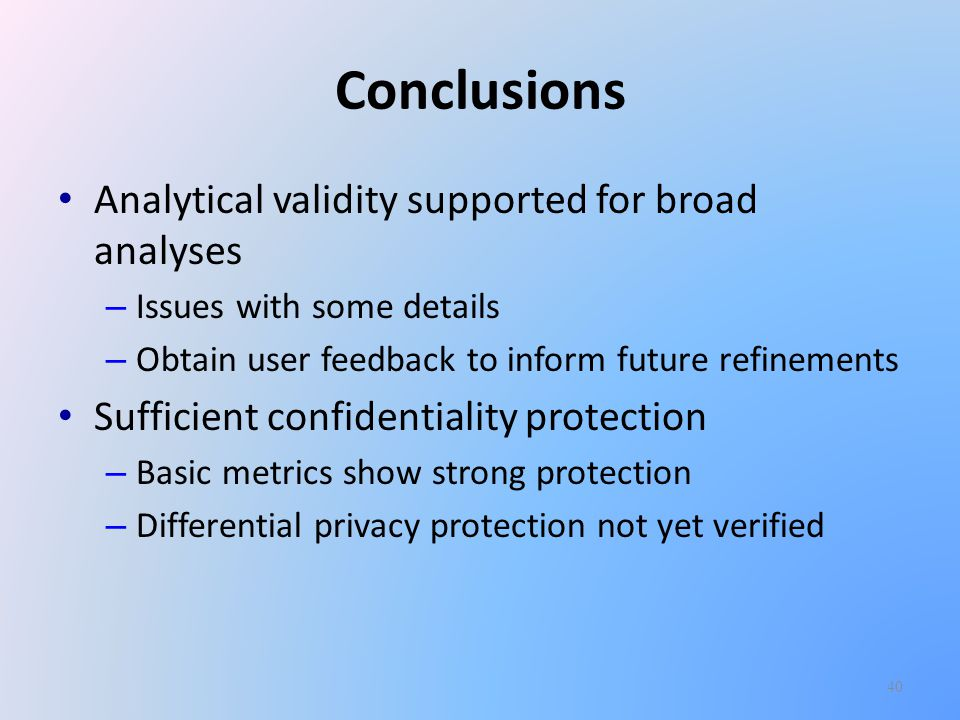 Conclusions Analytical validity supported for broad analyses – Issues with some details – Obtain user feedback to inform future refinements Sufficient confidentiality protection – Basic metrics show strong protection – Differential privacy protection not yet verified 40