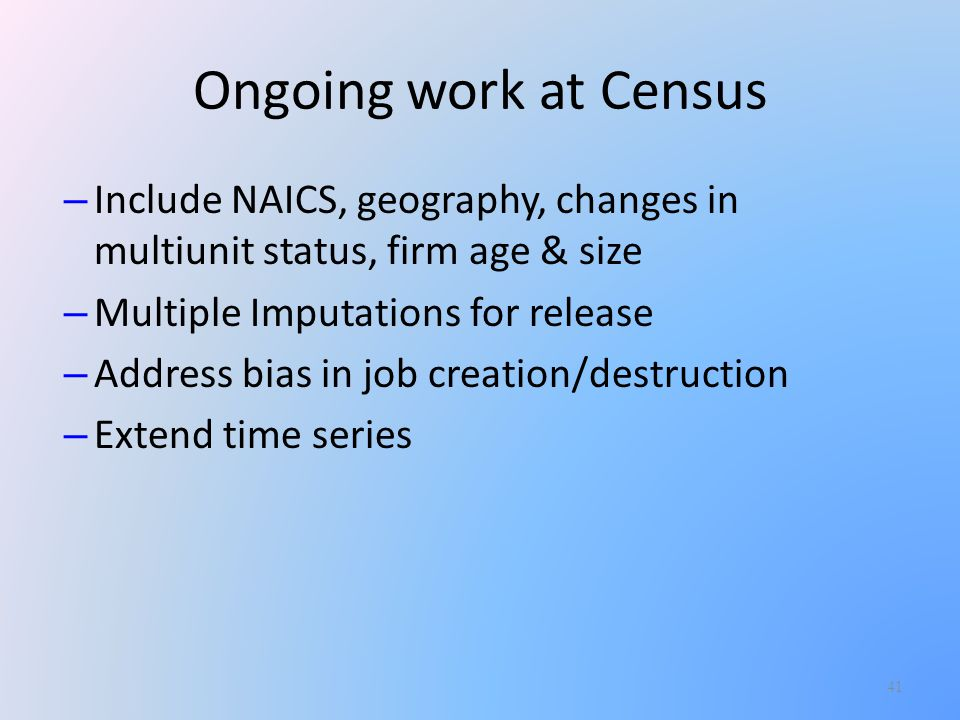 41 – Include NAICS, geography, changes in multiunit status, firm age & size – Multiple Imputations for release – Address bias in job creation/destruction – Extend time series Ongoing work at Census