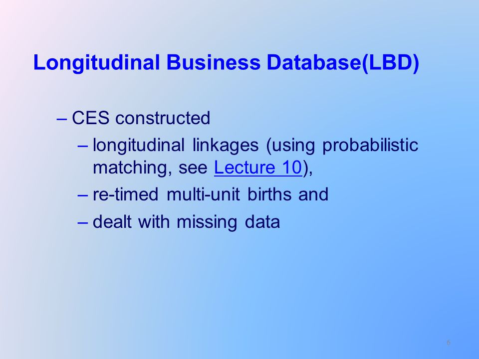 6 Longitudinal Business Database(LBD) –CES constructed –longitudinal linkages (using probabilistic matching, see Lecture 10),Lecture 10 –re-timed multi-unit births and –dealt with missing data