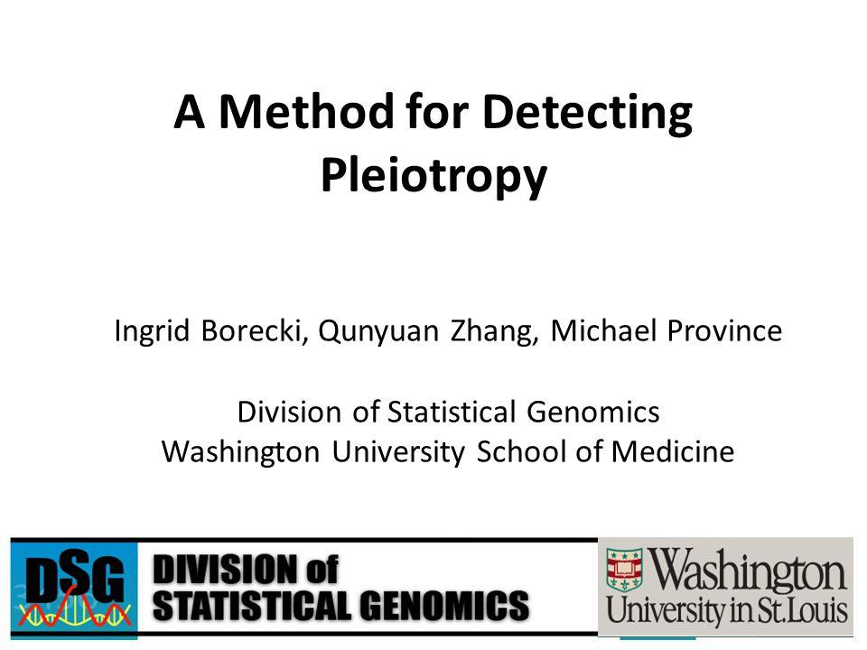 A Method for Detecting Pleiotropy Ingrid Borecki, Qunyuan Zhang, Michael Province Division of Statistical Genomics Washington University School of Med