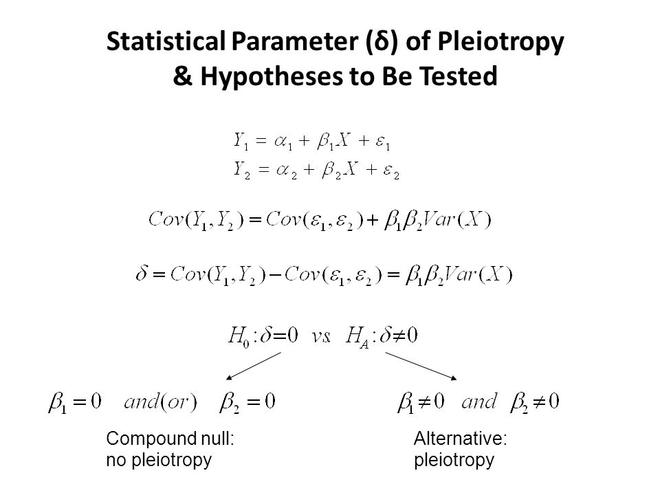 Statistical Parameter (δ) of Pleiotropy & Hypotheses to Be Tested Compound null: no pleiotropy Alternative: pleiotropy