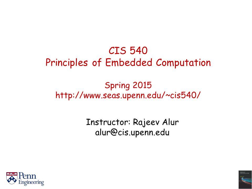CIS 540 Principles of Embedded Computation Spring 2015 http://www.seas.upenn.edu/~cis540/ Instructor: Rajeev Alur alur@cis.upenn.edu