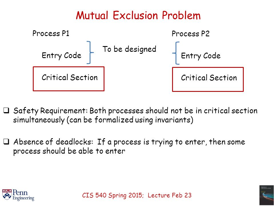 Mutual Exclusion Problem  Safety Requirement: Both processes should not be in critical section simultaneously (can be formalized using invariants)  Absence of deadlocks: If a process is trying to enter, then some process should be able to enter Process P1 Entry Code Critical Section To be designed Process P2 Entry Code Critical Section CIS 540 Spring 2015; Lecture Feb 23