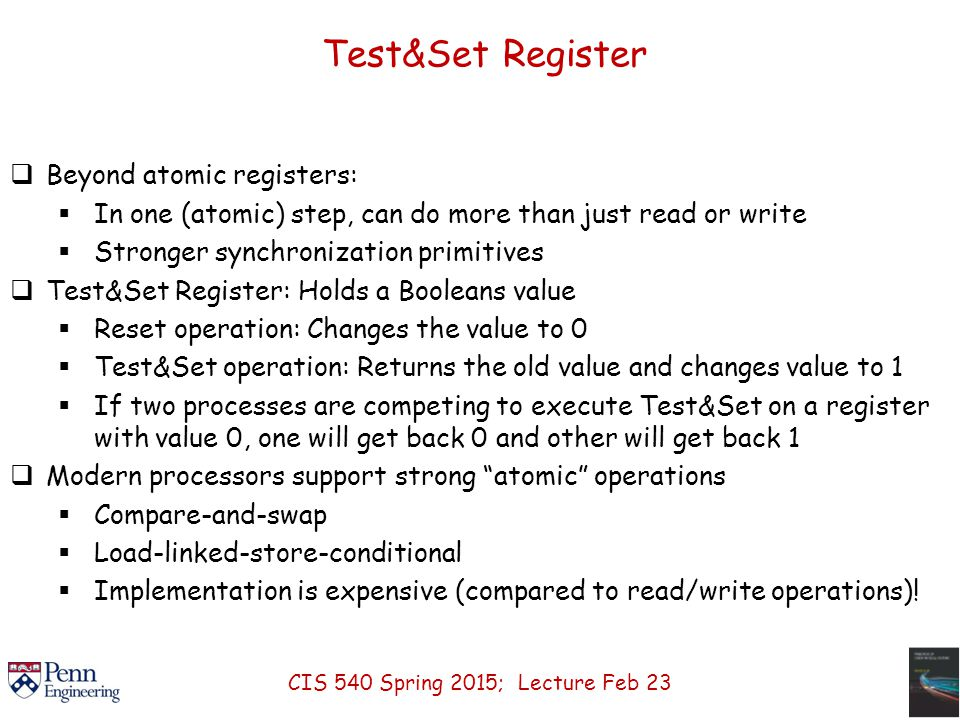 Test&Set Register  Beyond atomic registers:  In one (atomic) step, can do more than just read or write  Stronger synchronization primitives  Test&Set Register: Holds a Booleans value  Reset operation: Changes the value to 0  Test&Set operation: Returns the old value and changes value to 1  If two processes are competing to execute Test&Set on a register with value 0, one will get back 0 and other will get back 1  Modern processors support strong atomic operations  Compare-and-swap  Load-linked-store-conditional  Implementation is expensive (compared to read/write operations).