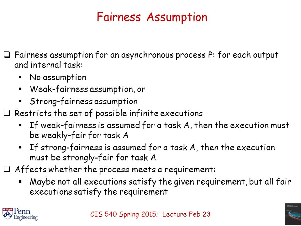 Fairness Assumption  Fairness assumption for an asynchronous process P: for each output and internal task:  No assumption  Weak-fairness assumption, or  Strong-fairness assumption  Restricts the set of possible infinite executions  If weak-fairness is assumed for a task A, then the execution must be weakly-fair for task A  If strong-fairness is assumed for a task A, then the execution must be strongly-fair for task A  Affects whether the process meets a requirement:  Maybe not all executions satisfy the given requirement, but all fair executions satisfy the requirement CIS 540 Spring 2015; Lecture Feb 23