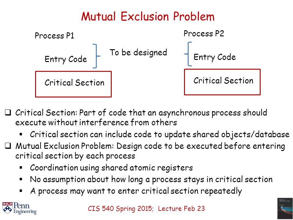 Mutual Exclusion Problem  Critical Section: Part of code that an asynchronous process should execute without interference from others  Critical section can include code to update shared objects/database  Mutual Exclusion Problem: Design code to be executed before entering critical section by each process  Coordination using shared atomic registers  No assumption about how long a process stays in critical section  A process may want to enter critical section repeatedly Process P1 Entry Code Critical Section To be designed Process P2 Entry Code Critical Section CIS 540 Spring 2015; Lecture Feb 23