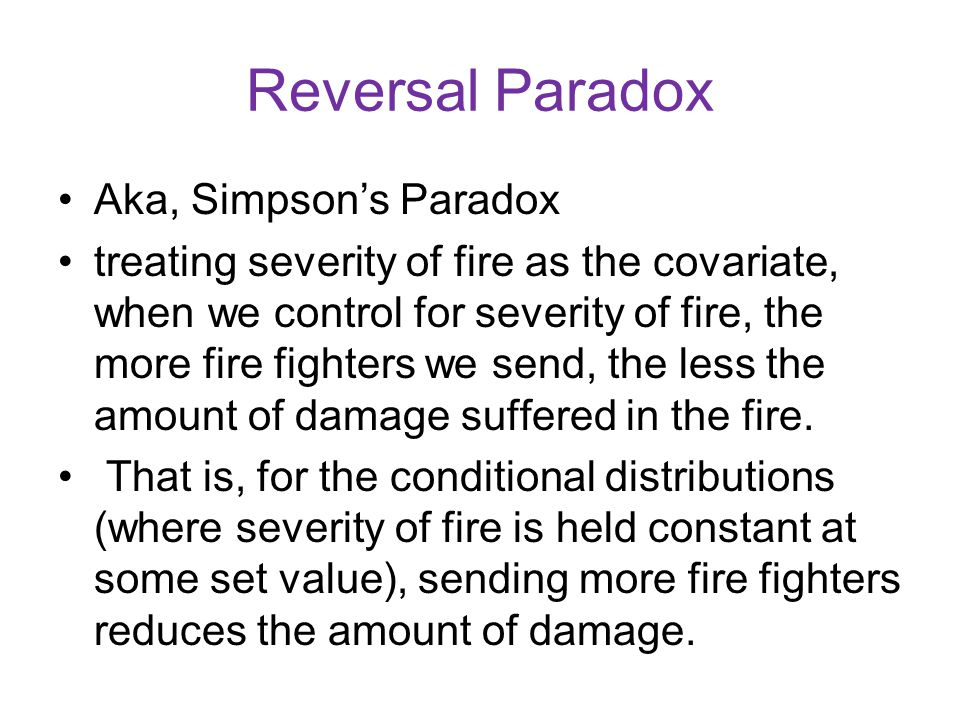 Reversal Paradox Aka, Simpson's Paradox treating severity of fire as the covariate, when we control for severity of fire, the more fire fighters we se