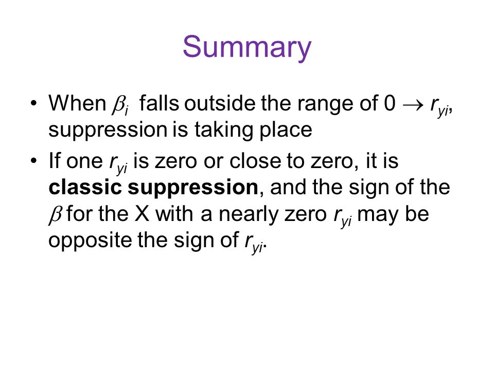 Summary When  i falls outside the range of 0  r yi, suppression is taking place If one r yi is zero or close to zero, it is classic suppression, and