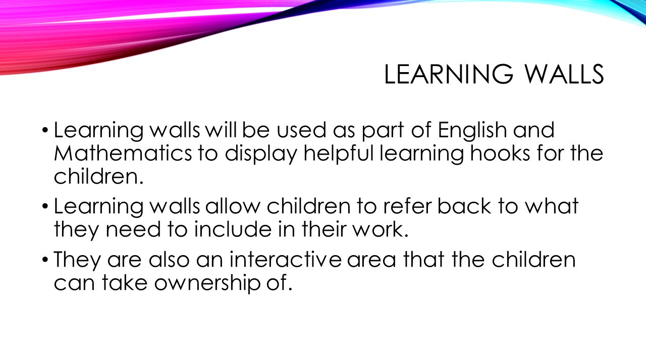 LEARNING WALLS Learning walls will be used as part of English and Mathematics to display helpful learning hooks for the children.