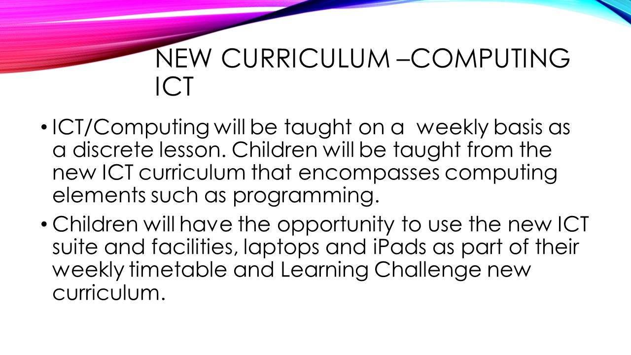 NEW CURRICULUM –COMPUTING ICT ICT/Computing will be taught on a weekly basis as a discrete lesson. Children will be taught from the new ICT curriculum