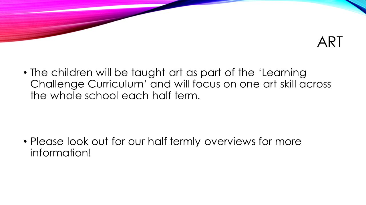 ART The children will be taught art as part of the 'Learning Challenge Curriculum' and will focus on one art skill across the whole school each half term.