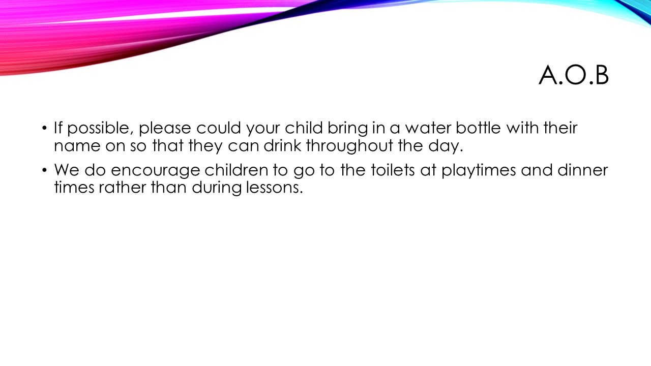 A.O.B If possible, please could your child bring in a water bottle with their name on so that they can drink throughout the day.