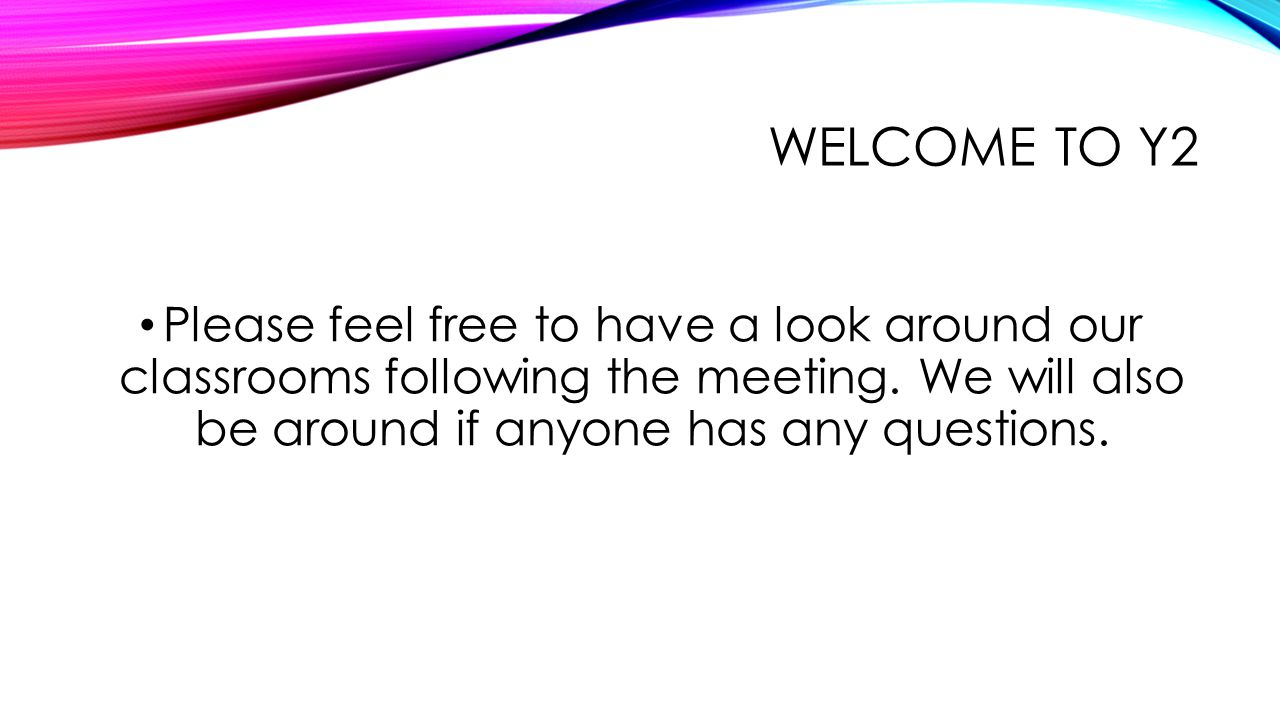WELCOME TO Y2 Please feel free to have a look around our classrooms following the meeting.