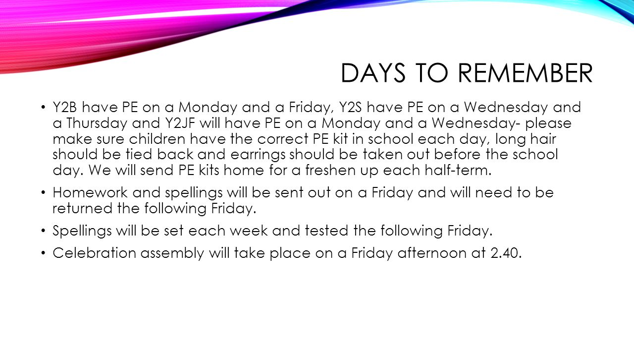 DAYS TO REMEMBER Y2B have PE on a Monday and a Friday, Y2S have PE on a Wednesday and a Thursday and Y2JF will have PE on a Monday and a Wednesday- please make sure children have the correct PE kit in school each day, long hair should be tied back and earrings should be taken out before the school day.