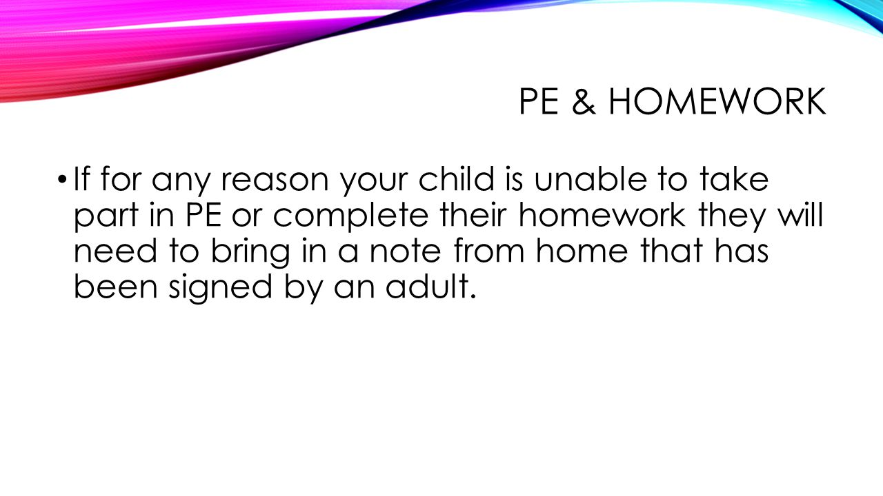 PE & HOMEWORK If for any reason your child is unable to take part in PE or complete their homework they will need to bring in a note from home that has been signed by an adult.