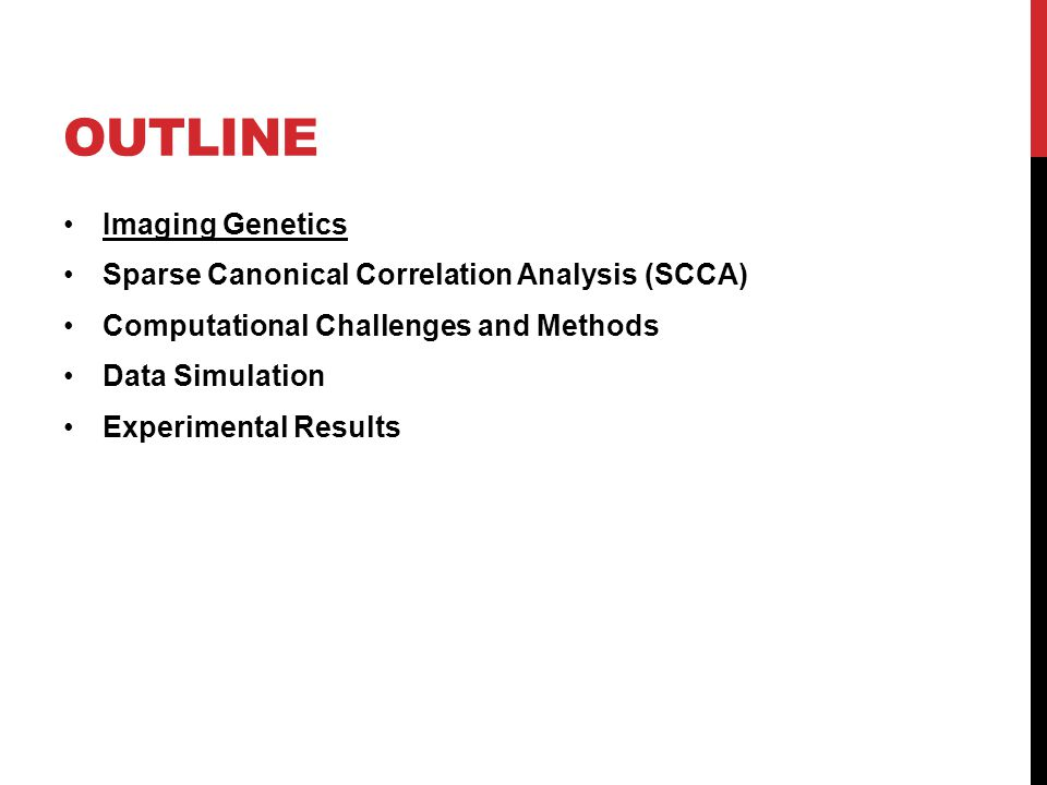 OUTLINE Imaging Genetics Sparse Canonical Correlation Analysis (SCCA) Computational Challenges and Methods Data Simulation Experimental Results