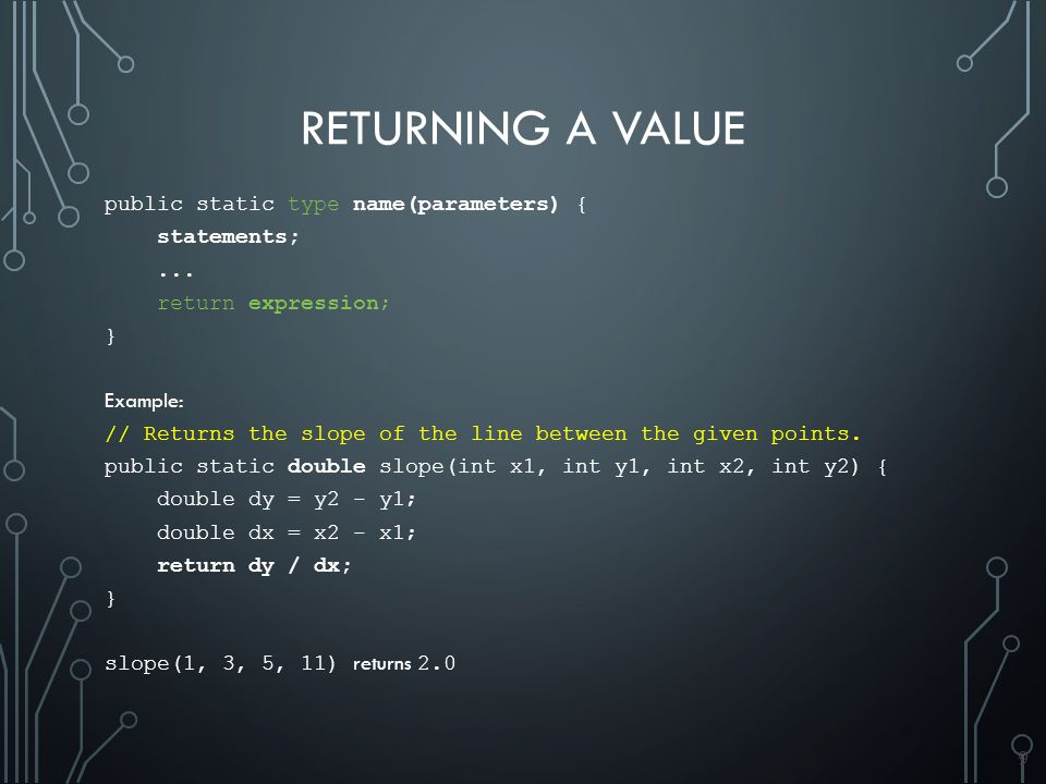 9 RETURNING A VALUE public static type name(parameters) { statements;...